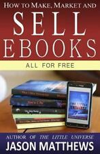 How To Make, Market And Sell Ebooks - All For Free: Ebooksuccess4free: By Jas...