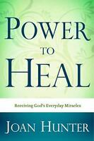 Power to Heal : Experiencing the Miraculous by Joan Hunter