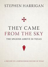 They Came from the Sky : The Spanish Arrive in Texas by Stephen Harrigan...