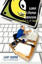 Learn How to Repair Computers : Get Certified in 15 Weeks by Harry Husted...