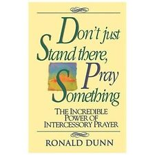 Don't Just Stand There, Pray Something: The Incredible Power Of Intercessory ...