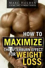 How to Maximize the Afterburn Effect for Weight Loss by Marc Holden (2013,...