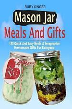Mason Jar Meals and Gifts : 150 Quick and Easy Meals and Inexpensive Homemade...