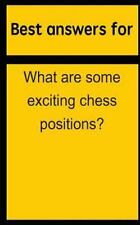 Best Answers for What Are Some Exciting Chess Positions? by Barbara Boone...