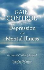 Gain Control of Depression and Mental Illness : An Essential Self-Help Manual...