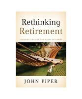 John Piper Rethinking Retirement: Finishing Life for the Glory of Christ