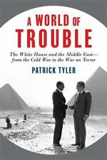 A World of Trouble: The White House and the Middle East--from the Cold War to t