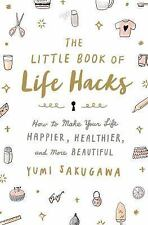 The Little Book of Life Hacks : How to Make Your Life Happier, Healthier, and...