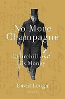 No More Champagne : Churchill and His Money by David Lough (2015, Hardcover)