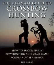 The Ultimate Guide to Crossbow Hunting~Hunt Big and Small Game across the US~NEW