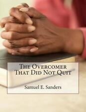The Overcomer That Did Not Quit by Samuel Sanders (2014, Paperback)