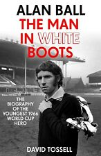 Alan Ball the Man in White Boots - Biography of the Youngest 1966 World Cup Hero