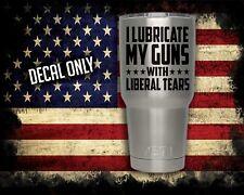 I Lubricate My Guns with liberal tears vinyl decal Yeti sticker mug tumbler