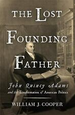 The Lost Founding Father: John Quincy Adams and the Transformation of American P