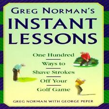 Greg Norman's Instant Lessons : One Hundred Ways to Shave Strokes off Your Golf