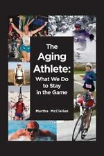 The Aging Athlete : What We Do to Stay in the Game by Martha McClellan (2014,...