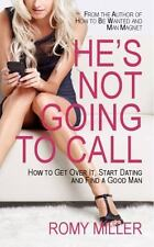 He's Not Going to Call : How to Get over It, Start Dating and Find a Good Man...