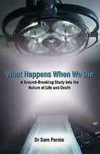 What Happens When We Die: A Ground-breaking Study into the nature of life & deat