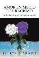 Amor en Medio Del Racismo : La Historia Que Nunca Se Conto by Marta E. Braun...