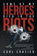 Some of My Heroes Died in the Riots by Carl Crozier (2016, Paperback)
