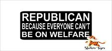 Republican Because Everyone Can't Be on Welfare BUMPER STICKER DECAL TRUMP BS813