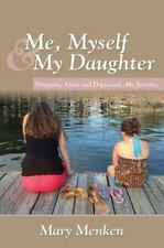 Me, Myself and My Daughter : Pregnant, Alone and Depressed. . My Journey by...