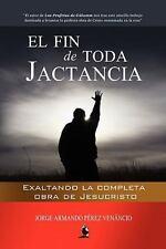 El Fin de Toda Jactancia : Exaltando la Completa Obra de Jesucristo by Jorge...