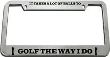 It Takes A Lot Of Balls To Golf The Way I Do License Plate Frame Tag Holder
