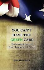 You Can't Have the Green Card : The Incredible Story of How I Became a U. S....