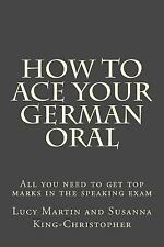How to Ace Your German Oral : All You Need to Get Top Marks in the Speaking...