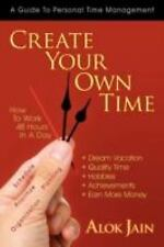Create Your Own Time : How to Work 48 Hours in A Day by Alok Jain (2008,...