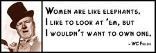 Wall Quote - WC FIELDS - Women Are Like Elephants. I Like to Look At Em. But I W