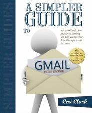 A Simpler Guide to Gmail: An unofficial user guide to setting up and using yo…