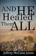 And He Healed Them All : A Day in the Life of the Teacher from Nazareth by...