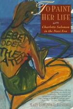 To Paint Her Life: Charlotte Salomon in the Nazi Era by Felstiner, Mary Lowentha