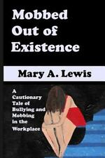 Mobbed Out of Existence : A Cautionary Tale of Bullying and Mobbing in the...