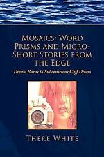 Mosaics : Word Prisms and Micro-Short Stories from the Edge by There White...