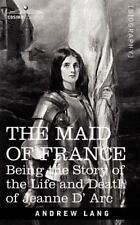 Maid of France: Being the Story of the Life and Death of Jeanne D' ARC: By An...