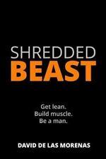 Shredded Beast : Get Lean. Build Muscle. Be a Man: By De Las Morenas, David