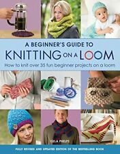 A Beginner's Guide to Knitting on a Loom: How to Knit Over 35 Fun Beginner Proj