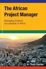 The African Project Manager : Managing Projects Successfully in Africa by H....