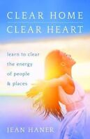 Clear Home, Clear Heart: Learn to Clear the Energy of People & Places: By...
