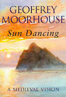 SUN DANCING: A MEDIEVAL VISION., Moorhouse, Geoffrey., Used; Very Good Book