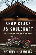 Shop Class As Soulcraft : An Inquiry into the Value of Work by Matthew B.