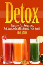 Detox : Cleanse for Fast Weight Loss, Anti Aging, Holistic Healing, and...