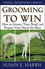 Grooming To Win: How to Groom, Trim, Braid, and Prepare Your Horse for Show, Har