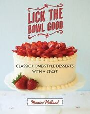 Lick the Bowl Good : Classic Home-Style Desserts with a Twist by Monica Holland