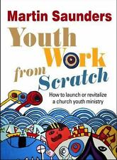 Youth Work from Scratch : How to Launch or Revitalize a Church Youth Ministry...
