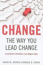 Change the Way You Lead Change : Leadership Strategies That Really Work by...