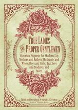 True Ladies and Proper Gentlemen : Victorian Etiquette for Modern Day Mothers...